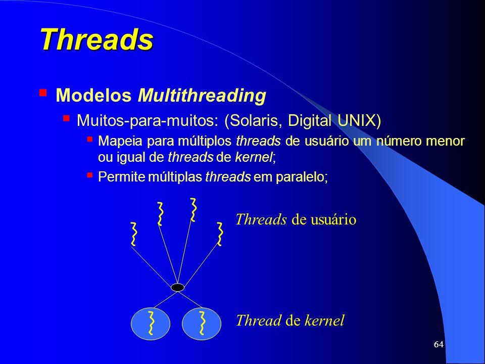 64 Threads Modelos Multithreading Muitos-para-muitos: (Solaris, Digital UNIX) Mapeia para múltiplos threads de usuário um número menor ou igual de thr