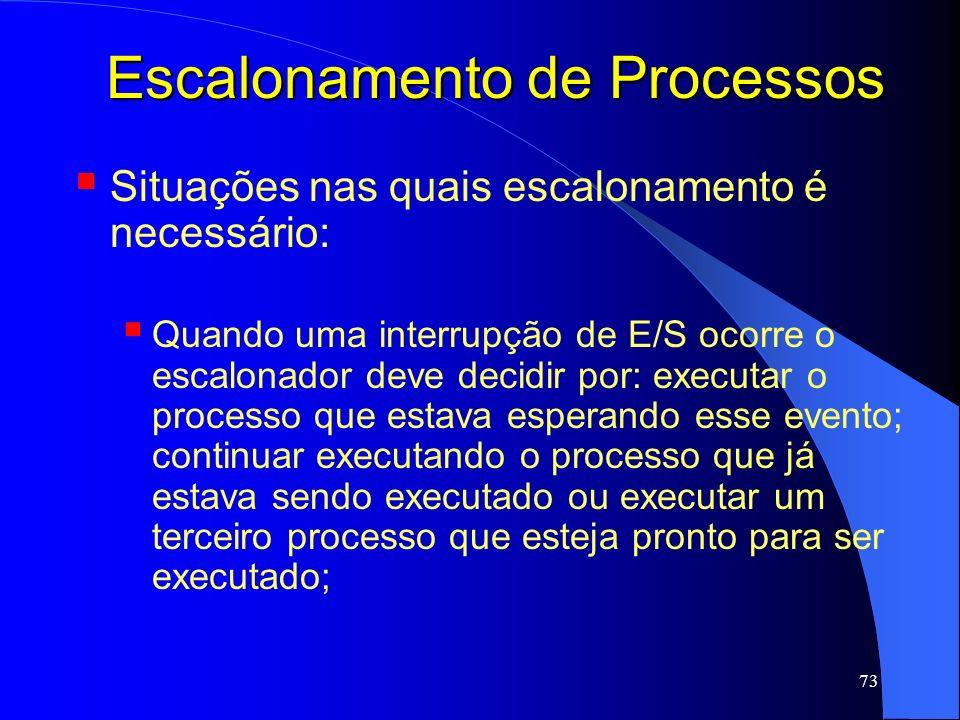 73 Escalonamento de Processos Situações nas quais escalonamento é necessário: Quando uma interrupção de E/S ocorre o escalonador deve decidir por: exe