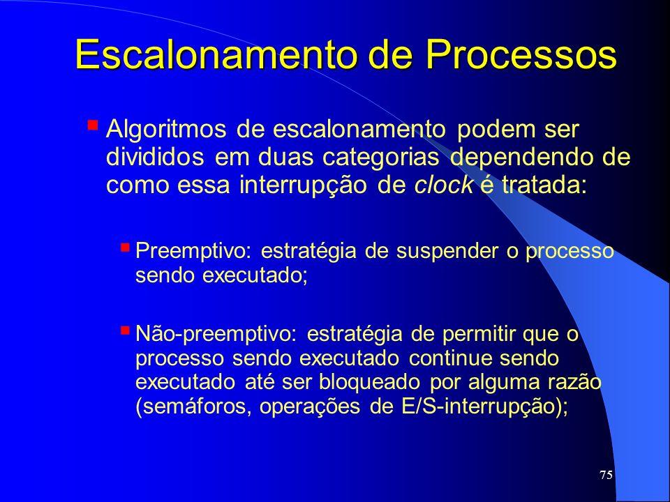 75 Escalonamento de Processos Algoritmos de escalonamento podem ser divididos em duas categorias dependendo de como essa interrupção de clock é tratad