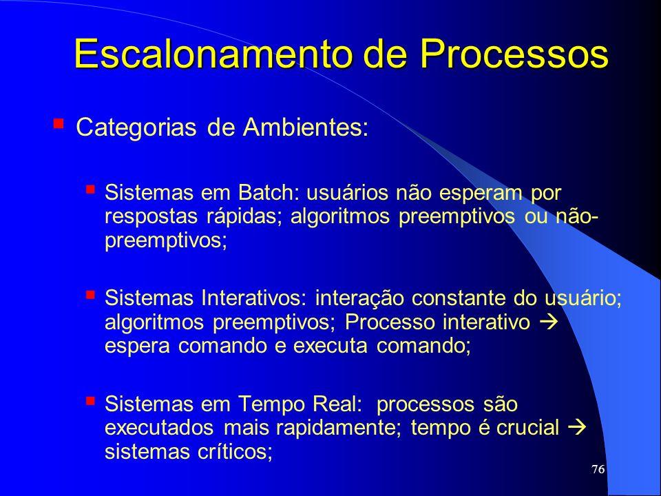 76 Escalonamento de Processos Categorias de Ambientes: Sistemas em Batch: usuários não esperam por respostas rápidas; algoritmos preemptivos ou não- p