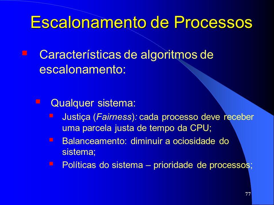 77 Escalonamento de Processos Características de algoritmos de escalonamento: Qualquer sistema: Justiça (Fairness): cada processo deve receber uma par