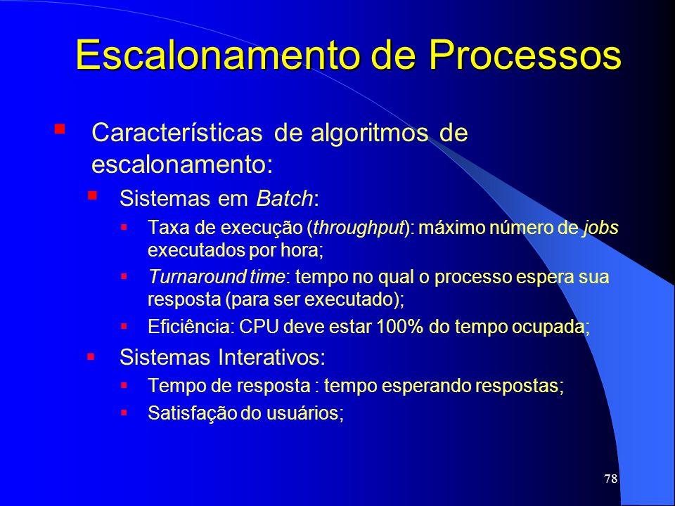 78 Escalonamento de Processos Características de algoritmos de escalonamento: Sistemas em Batch: Taxa de execução (throughput): máximo número de jobs