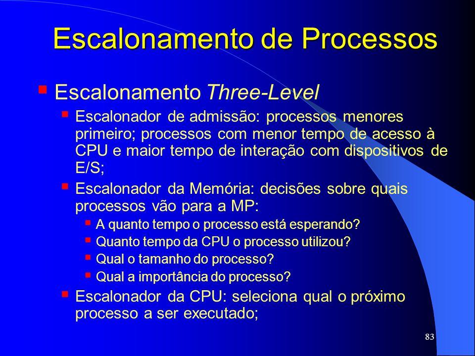 83 Escalonamento de Processos Escalonamento Three-Level Escalonador de admissão: processos menores primeiro; processos com menor tempo de acesso à CPU