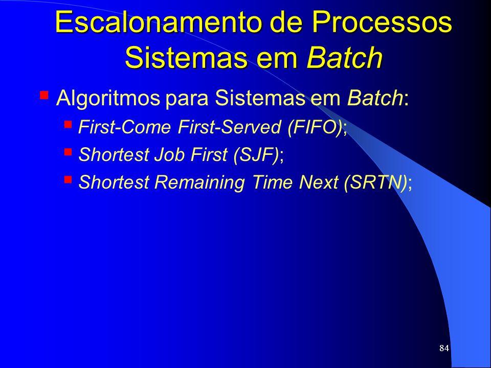84 Escalonamento de Processos Sistemas em Batch Algoritmos para Sistemas em Batch: First-Come First-Served (FIFO); Shortest Job First (SJF); Shortest