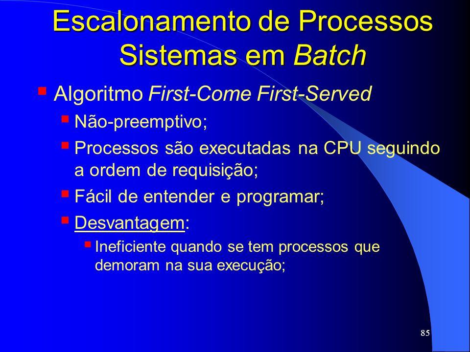 85 Escalonamento de Processos Sistemas em Batch Algoritmo First-Come First-Served Não-preemptivo; Processos são executadas na CPU seguindo a ordem de
