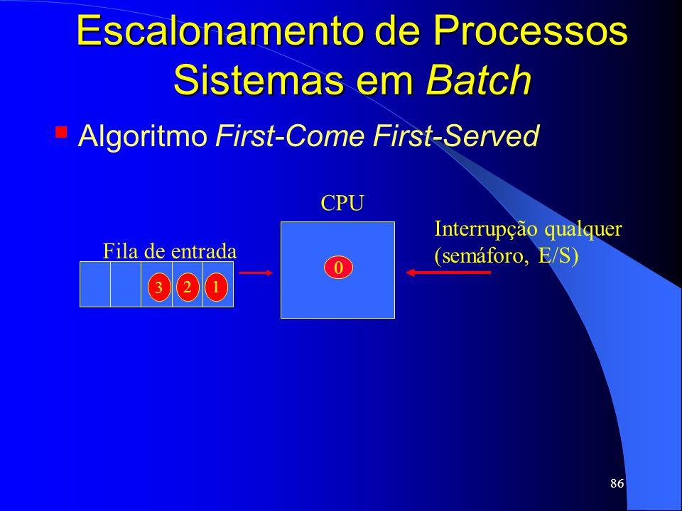 86 Escalonamento de Processos Sistemas em Batch Algoritmo First-Come First-Served Interrupção qualquer (semáforo, E/S) CPU 0 Fila de entrada 2 3 1