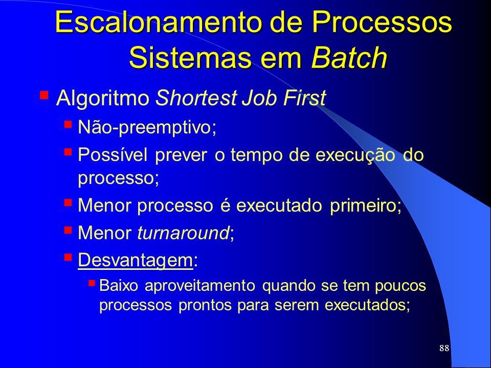 88 Escalonamento de Processos Sistemas em Batch Algoritmo Shortest Job First Não-preemptivo; Possível prever o tempo de execução do processo; Menor pr