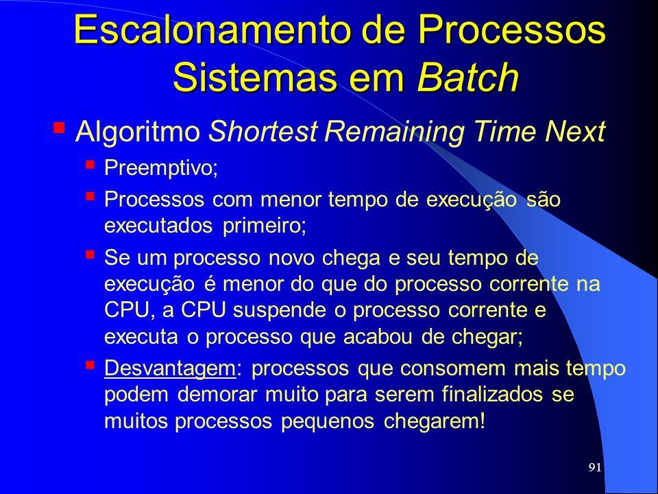 91 Escalonamento de Processos Sistemas em Batch Algoritmo Shortest Remaining Time Next Preemptivo; Processos com menor tempo de execução são executado
