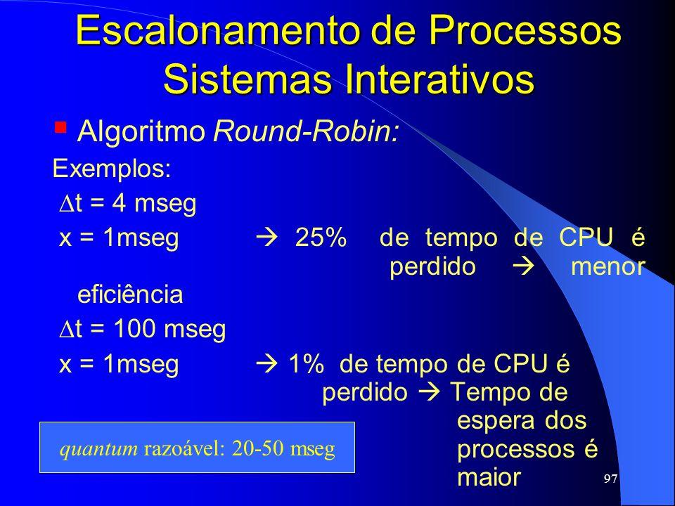 97 Escalonamento de Processos Sistemas Interativos Algoritmo Round-Robin: Exemplos: t = 4 mseg x = 1mseg 25% de tempo de CPU é perdido menor eficiênci