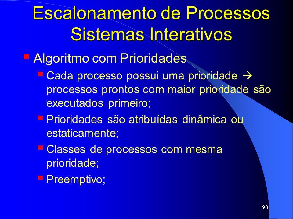 98 Escalonamento de Processos Sistemas Interativos Algoritmo com Prioridades Cada processo possui uma prioridade processos prontos com maior prioridad