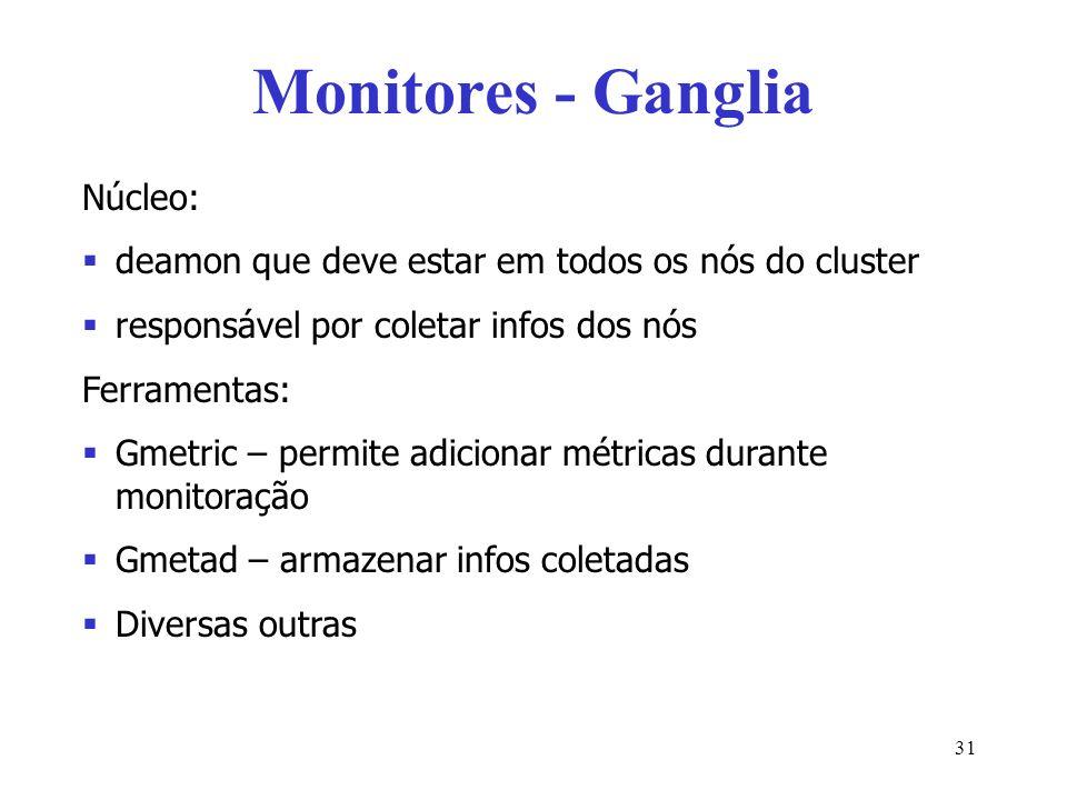 Monitores - Ganglia Núcleo: deamon que deve estar em todos os nós do cluster responsável por coletar infos dos nós Ferramentas: Gmetric – permite adic