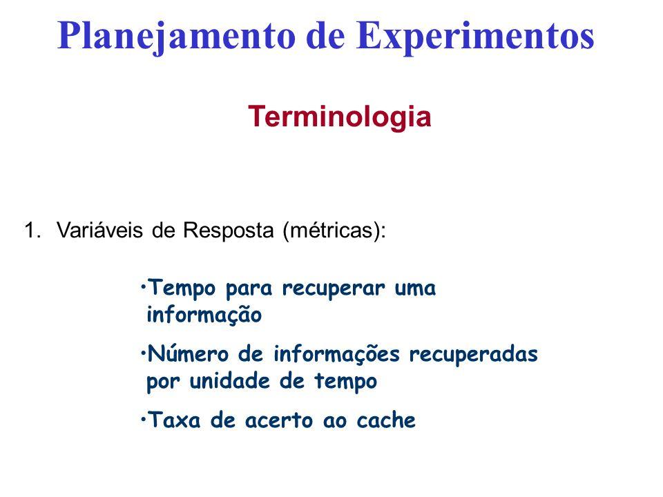 Terminologia 1.Variáveis de Resposta (métricas): Planejamento de Experimentos Tempo para recuperar uma informação Número de informações recuperadas po