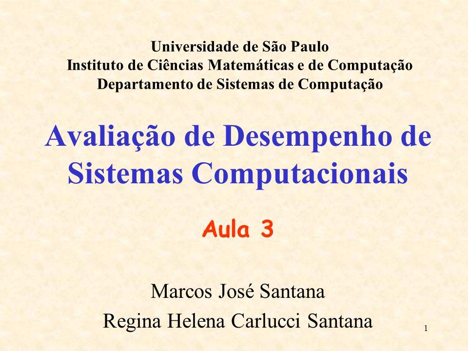 1 Avaliação de Desempenho de Sistemas Computacionais Aula 3 Marcos José Santana Regina Helena Carlucci Santana Universidade de São Paulo Instituto de