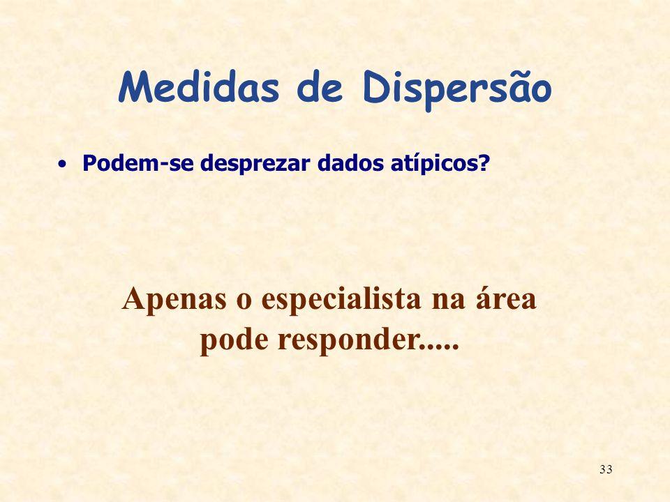 33 Medidas de Dispersão Podem-se desprezar dados atípicos? Apenas o especialista na área pode responder.....