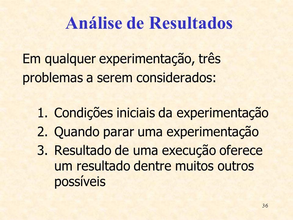 36 Análise de Resultados Em qualquer experimentação, três problemas a serem considerados: 1.Condições iniciais da experimentação 2.Quando parar uma ex
