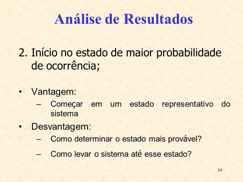39 Análise de Resultados 2.Início no estado de maior probabilidade de ocorrência; Vantagem: –Come ç ar em um estado representativo do sistema Desvanta
