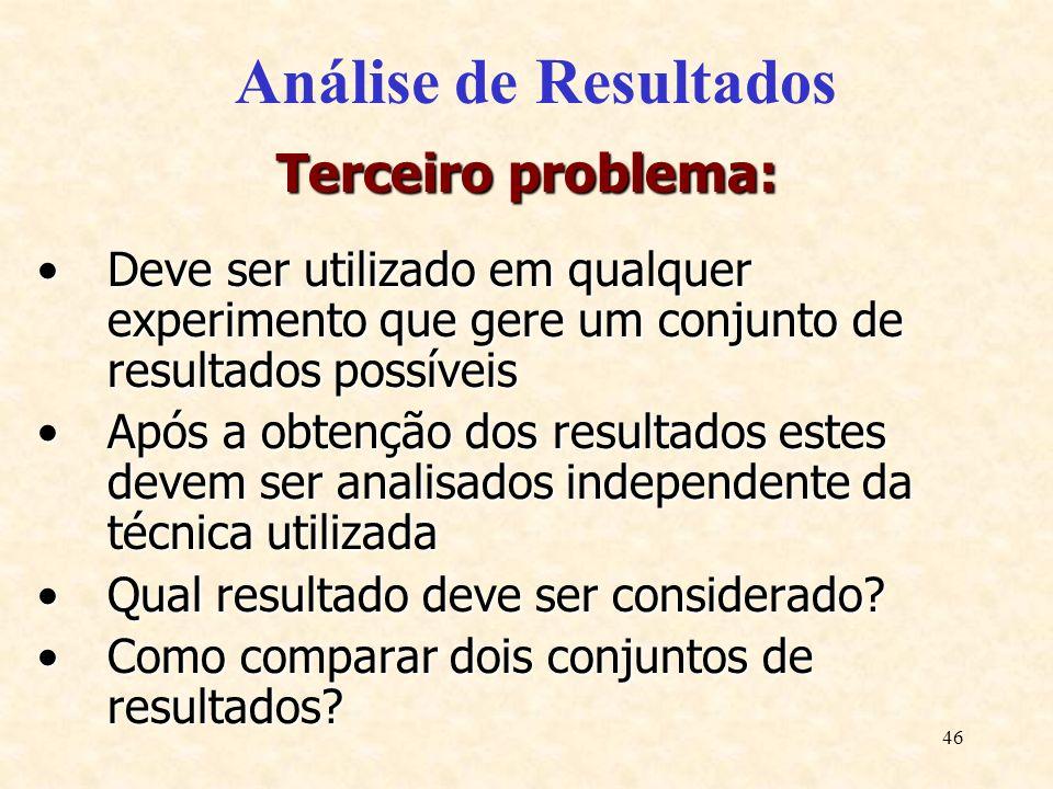 46 Análise de Resultados Terceiro problema: Deve ser utilizado em qualquer experimento que gere um conjunto de resultados possíveisDeve ser utilizado