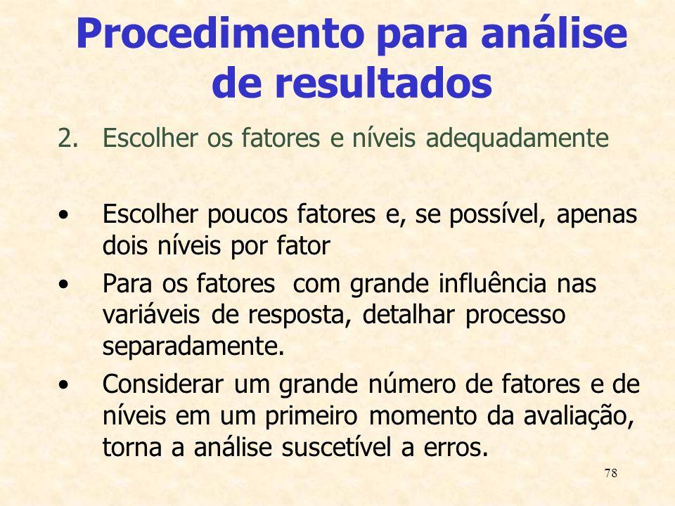 78 Procedimento para análise de resultados 2.Escolher os fatores e níveis adequadamente Escolher poucos fatores e, se possível, apenas dois níveis por