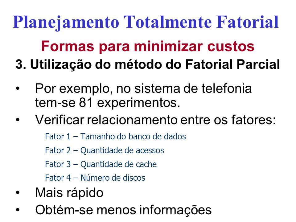 Planejamento Totalmente Fatorial Formas para minimizar custos 3. Utilização do método do Fatorial Parcial Por exemplo, no sistema de telefonia tem-se