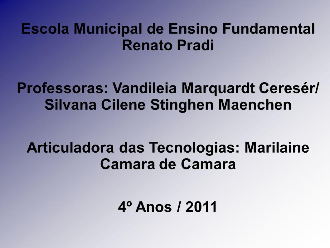 Escola Municipal de Ensino Fundamental Renato Pradi Professoras: Vandileia Marquardt Ceresér/ Silvana Cilene Stinghen Maenchen Articuladora das Tecnol