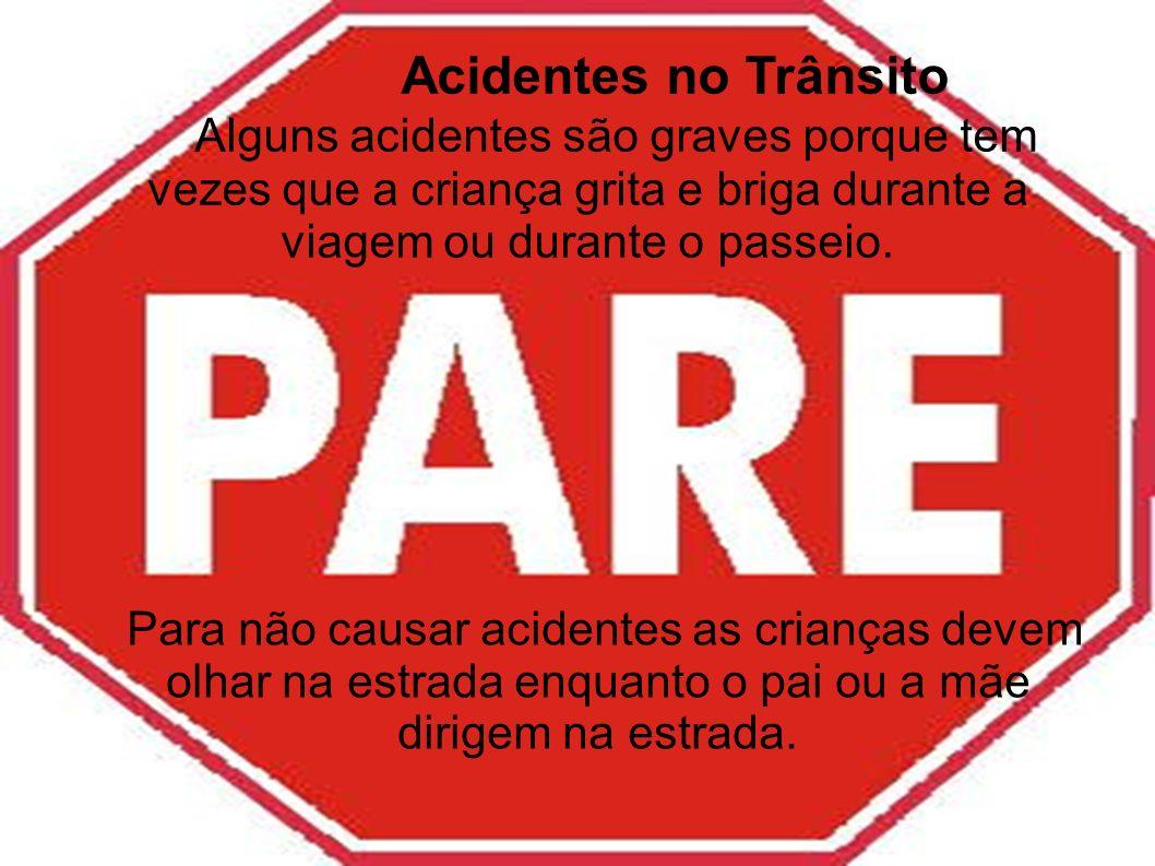 Acidentes no Trânsito Alguns acidentes são graves porque tem vezes que a criança grita e briga durante a viagem ou durante o passeio. Para não causar