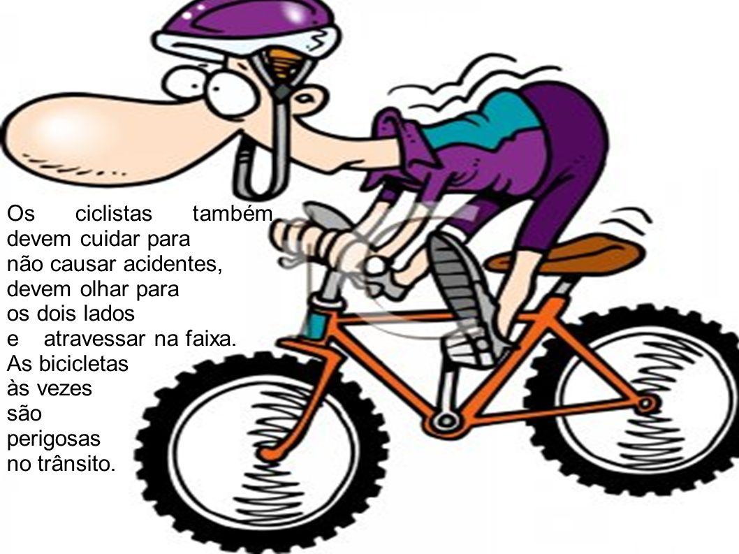 Os ciclistas também devem cuidar para não causar acidentes, devem olhar para os dois lados e atravessar na faixa. As bicicletas às vezes são perigosas