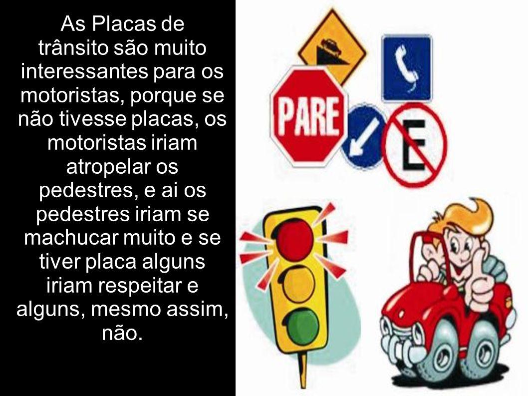 As Placas de trânsito são muito interessantes para os motoristas, porque se não tivesse placas, os motoristas iriam atropelar os pedestres, e ai os pe