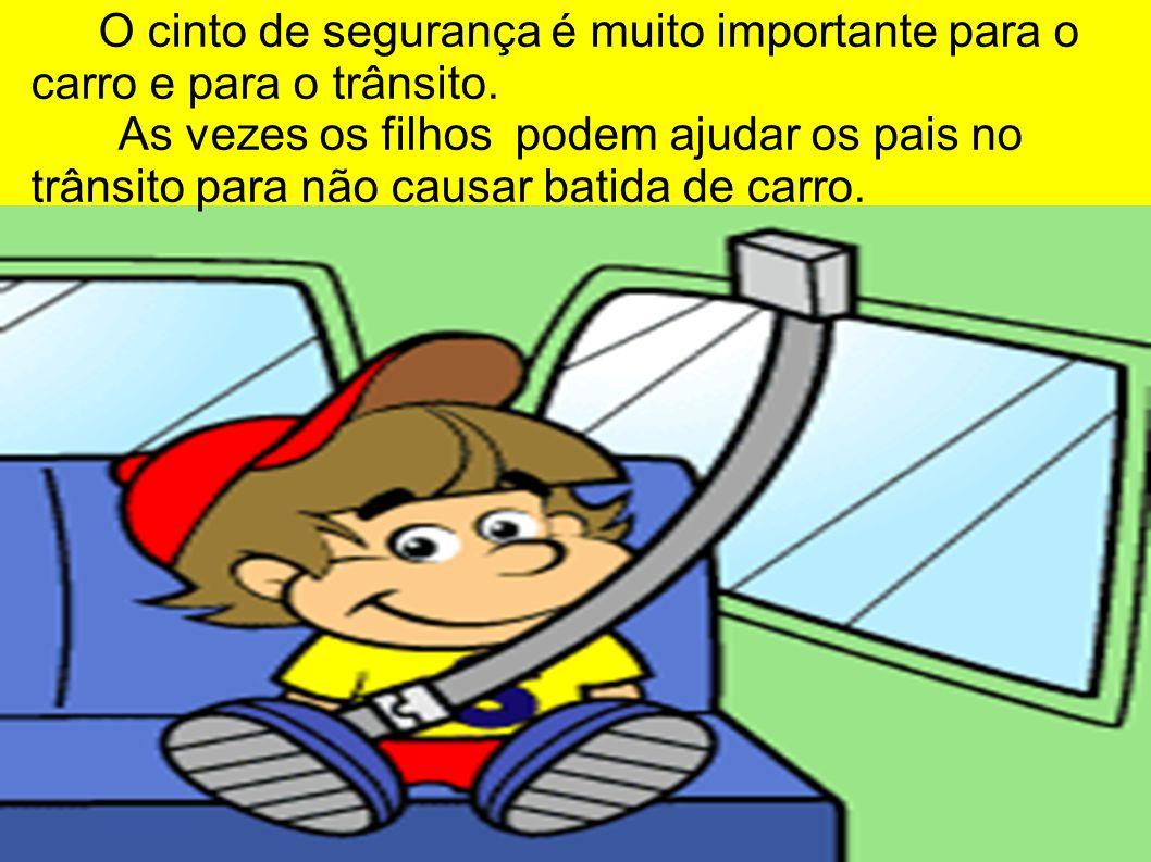 O cinto de segurança é muito importante para o carro e para o trânsito. As vezes os filhos podem ajudar os pais no trânsito para não causar batida de