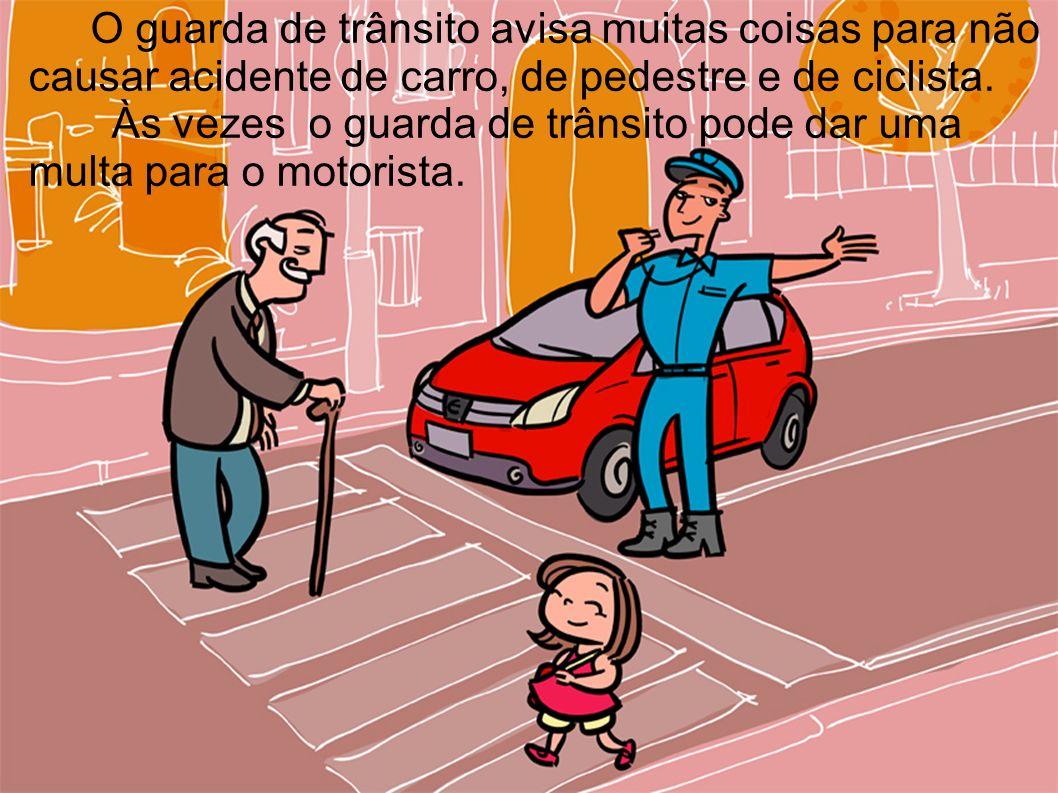 O guarda de trânsito avisa muitas coisas para não causar acidente de carro, de pedestre e de ciclista. Às vezes o guarda de trânsito pode dar uma mult