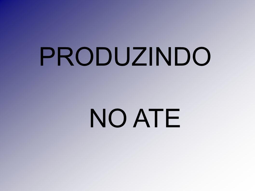 PRODUZINDO NO ATE