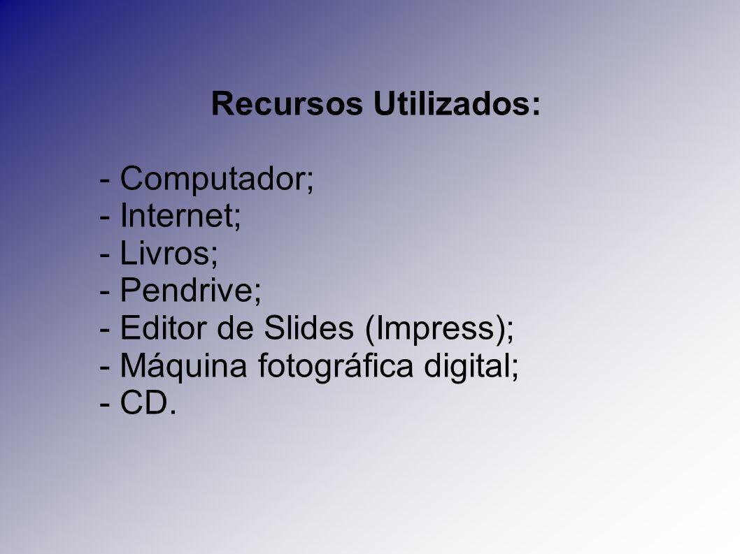 Recursos Utilizados: - Computador; - Internet; - Livros; - Pendrive; - Editor de Slides (Impress); - Máquina fotográfica digital; - CD.