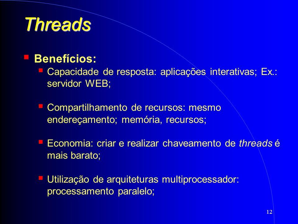 12 Threads Benefícios: Capacidade de resposta: aplicações interativas; Ex.: servidor WEB; Compartilhamento de recursos: mesmo endereçamento; memória, recursos; Economia: criar e realizar chaveamento de threads é mais barato; Utilização de arquiteturas multiprocessador: processamento paralelo;
