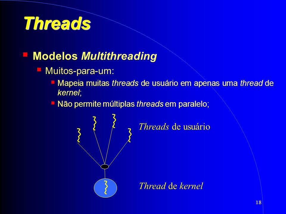 18 Threads Modelos Multithreading Muitos-para-um: Mapeia muitas threads de usuário em apenas uma thread de kernel; Não permite múltiplas threads em paralelo; Threads de usuário Thread de kernel
