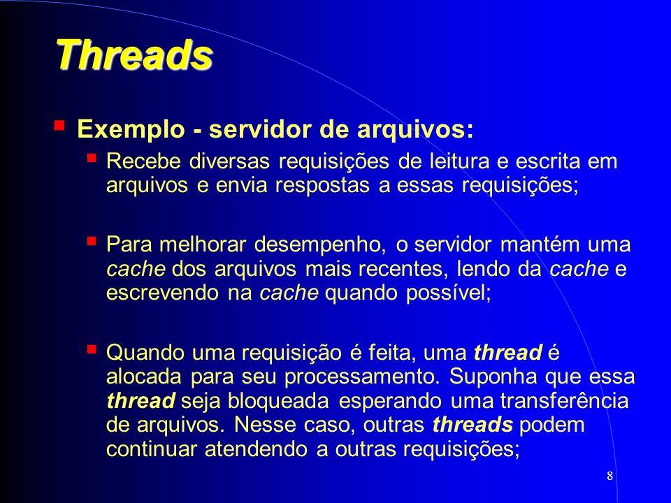8 Threads Exemplo - servidor de arquivos: Recebe diversas requisições de leitura e escrita em arquivos e envia respostas a essas requisições; Para melhorar desempenho, o servidor mantém uma cache dos arquivos mais recentes, lendo da cache e escrevendo na cache quando possível; Quando uma requisição é feita, uma thread é alocada para seu processamento.