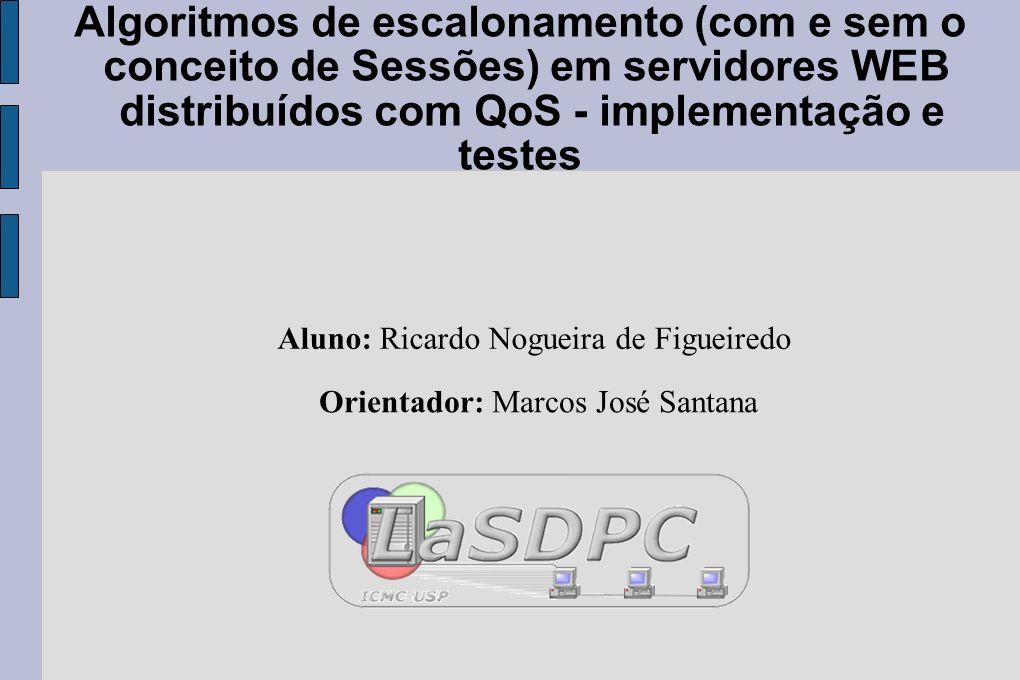 Algoritmos de escalonamento (com e sem o conceito de Sessões) em servidores WEB distribuídos com QoS - implementação e testes Aluno: Ricardo Nogueira