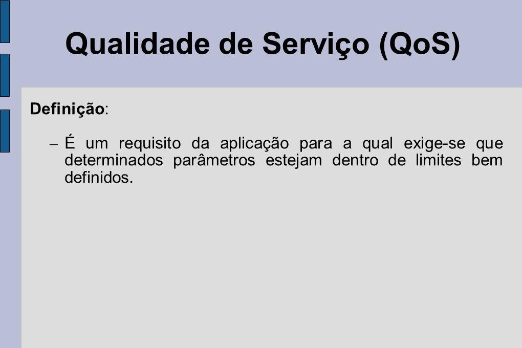 Qualidade de Serviço (QoS) Definição: – É um requisito da aplicação para a qual exige-se que determinados parâmetros estejam dentro de limites bem def