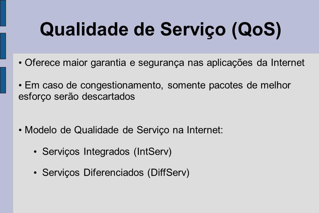 Qualidade de Serviço (QoS) Oferece maior garantia e segurança nas aplicações da Internet Em caso de congestionamento, somente pacotes de melhor esforç