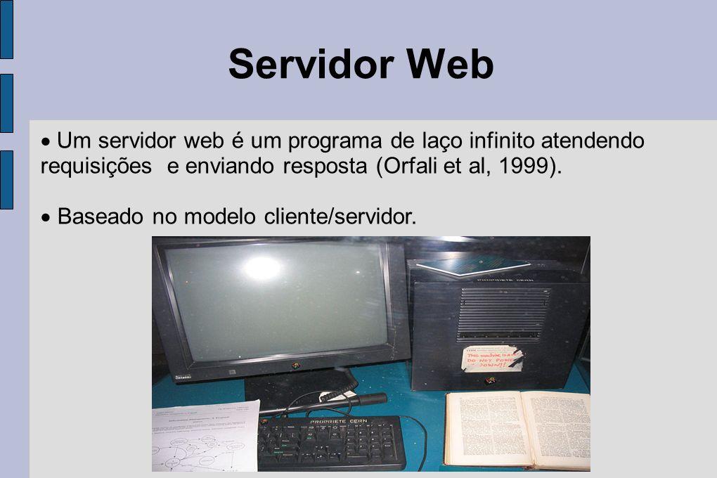 Servidor Web Um servidor web é um programa de laço infinito atendendo requisições e enviando resposta (Orfali et al, 1999). Baseado no modelo cliente/