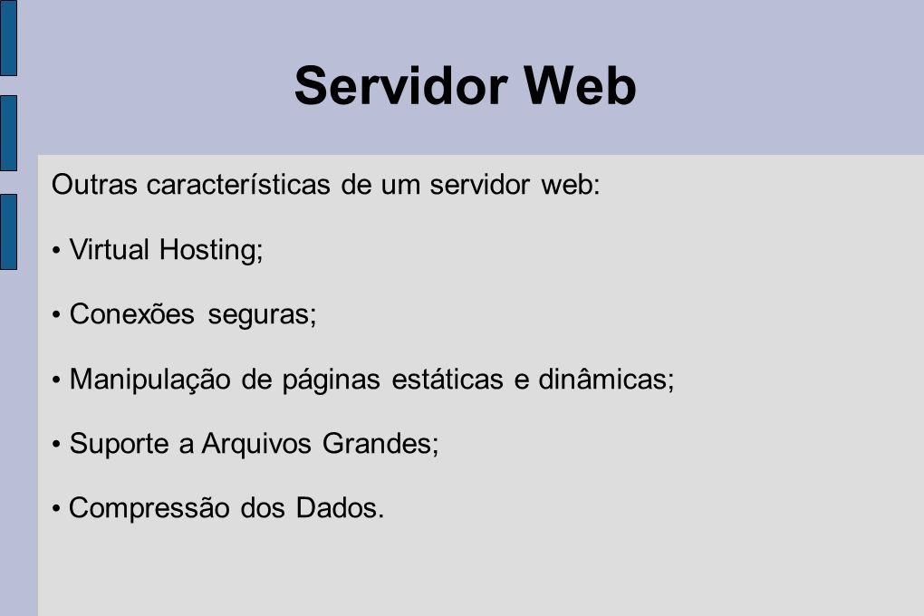 Servidor Web Outras características de um servidor web: Virtual Hosting; Conexões seguras; Manipulação de páginas estáticas e dinâmicas; Suporte a Arq