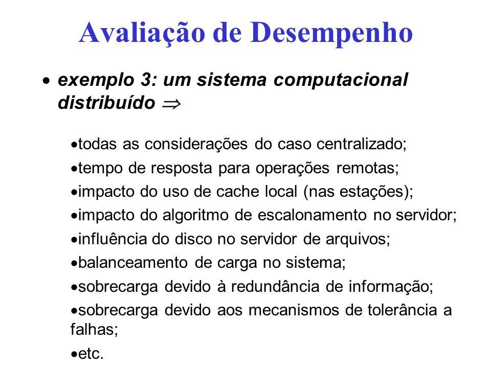 Avaliação de Desempenho exemplo 3: um sistema computacional distribuído todas as considerações do caso centralizado; tempo de resposta para operações