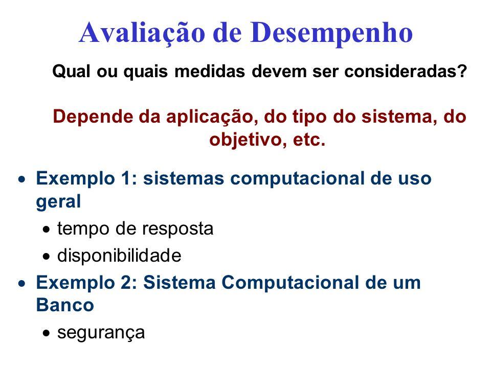 Avaliação de Desempenho Qual ou quais medidas devem ser consideradas? Depende da aplicação, do tipo do sistema, do objetivo, etc. Exemplo 1: sistemas