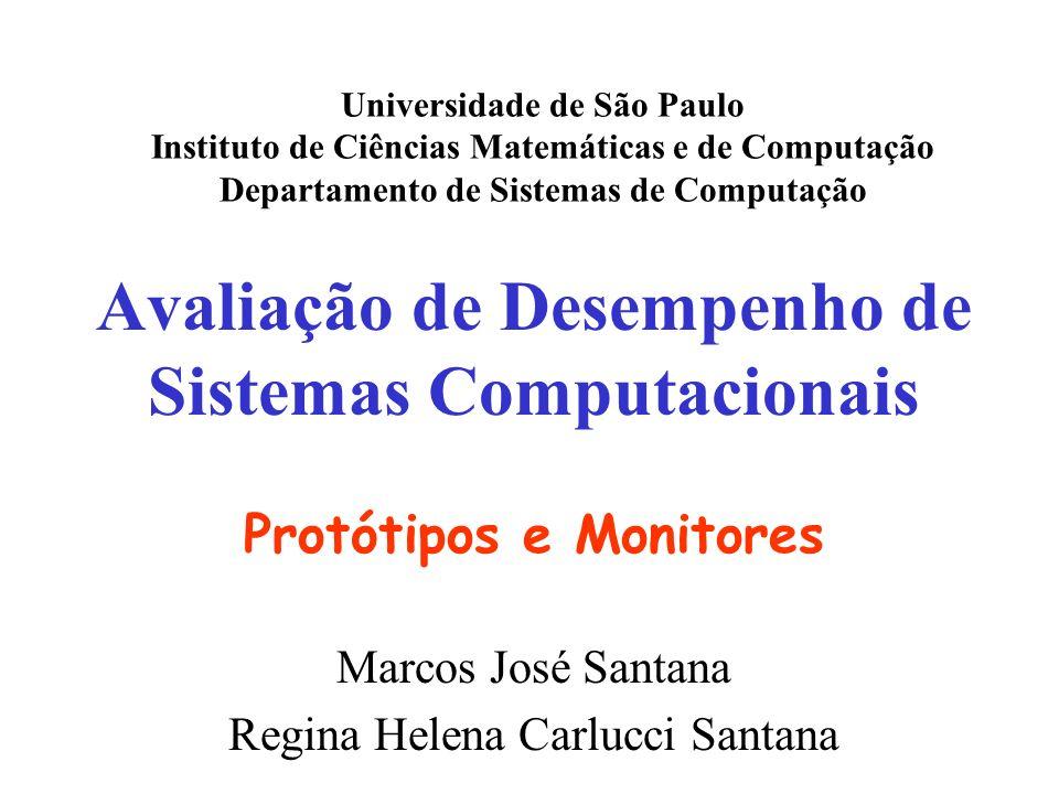 Avaliação de Desempenho de Sistemas Computacionais Protótipos e Monitores Marcos José Santana Regina Helena Carlucci Santana Universidade de São Paulo