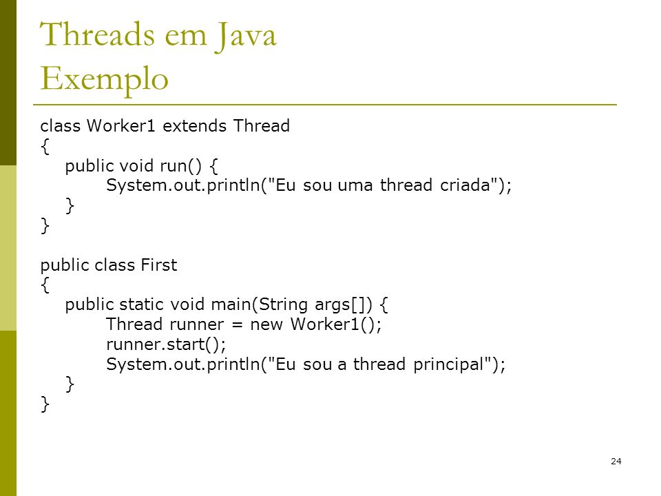 24 Threads em Java Exemplo class Worker1 extends Thread { public void run() { System.out.println( Eu sou uma thread criada ); } public class First { public static void main(String args[]) { Thread runner = new Worker1(); runner.start(); System.out.println( Eu sou a thread principal ); }