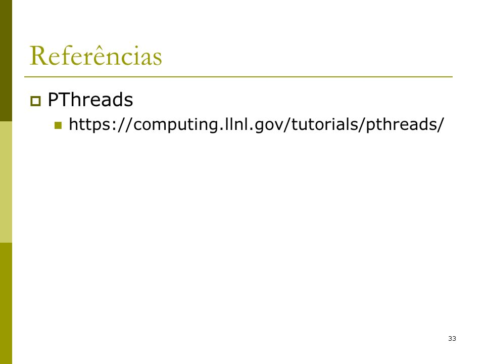 33 Referências PThreads https://computing.llnl.gov/tutorials/pthreads/