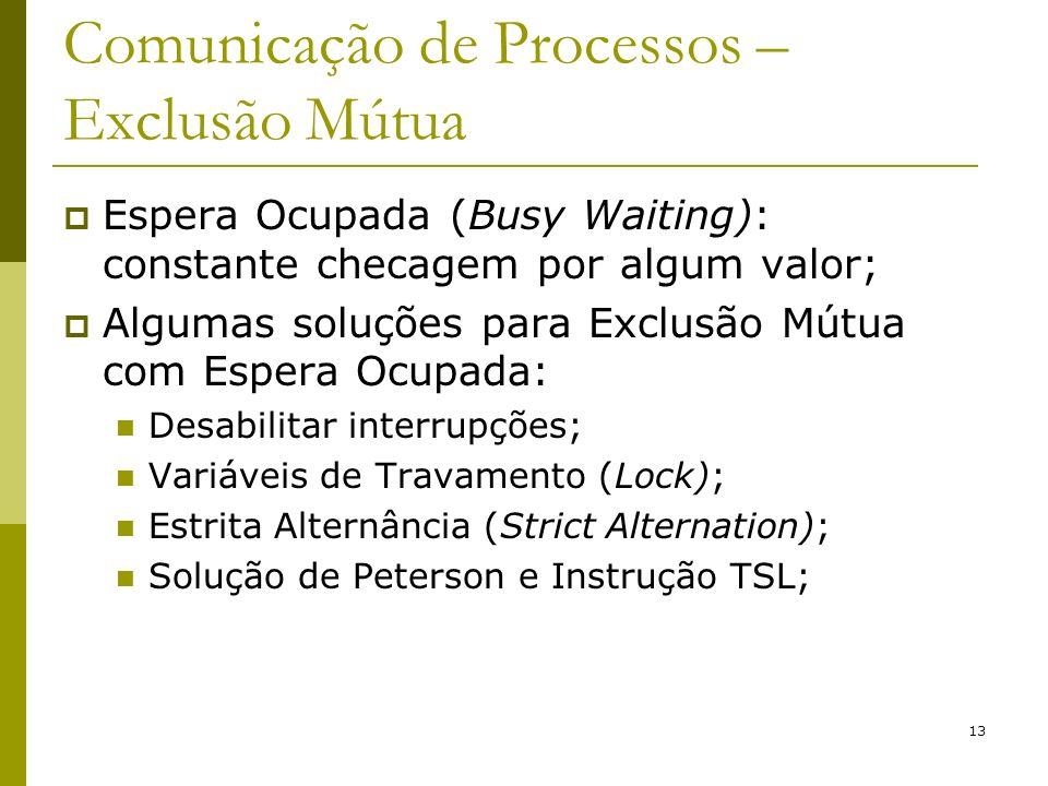 13 Comunicação de Processos – Exclusão Mútua Espera Ocupada (Busy Waiting): constante checagem por algum valor; Algumas soluções para Exclusão Mútua com Espera Ocupada: Desabilitar interrupções; Variáveis de Travamento (Lock); Estrita Alternância (Strict Alternation); Solução de Peterson e Instrução TSL;