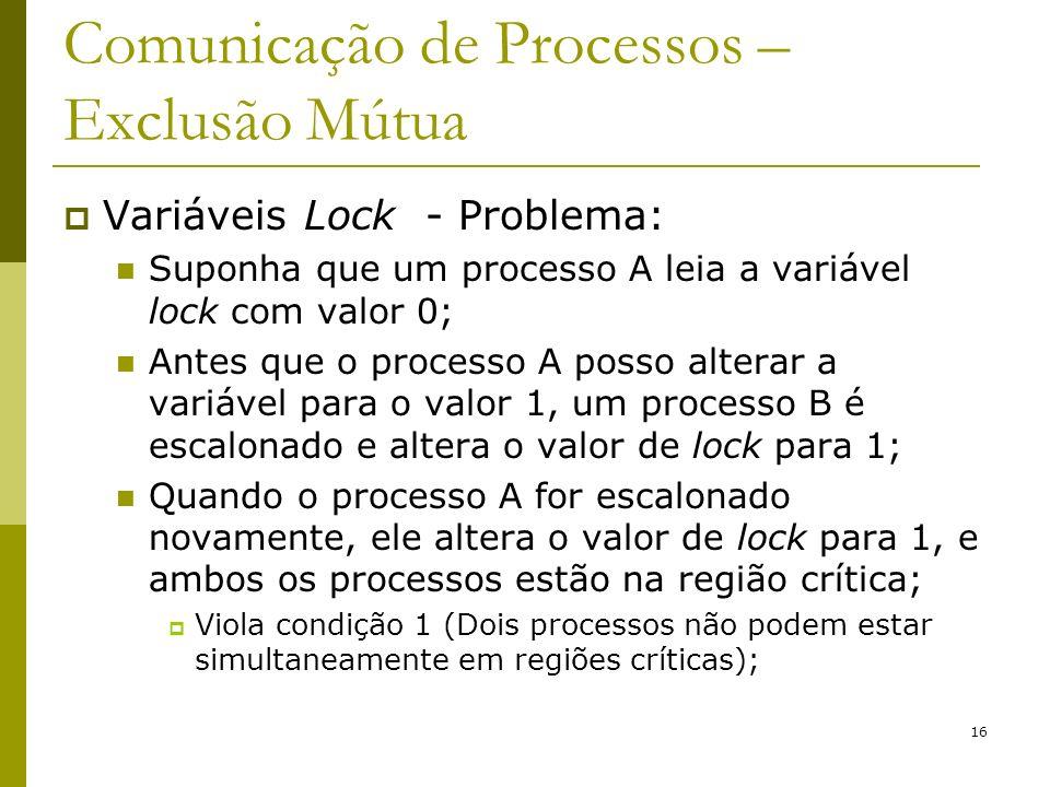 16 Comunicação de Processos – Exclusão Mútua Variáveis Lock - Problema: Suponha que um processo A leia a variável lock com valor 0; Antes que o processo A posso alterar a variável para o valor 1, um processo B é escalonado e altera o valor de lock para 1; Quando o processo A for escalonado novamente, ele altera o valor de lock para 1, e ambos os processos estão na região crítica; Viola condição 1 (Dois processos não podem estar simultaneamente em regiões críticas);