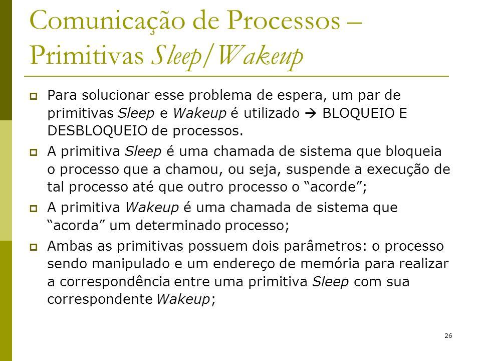 26 Comunicação de Processos – Primitivas Sleep/Wakeup Para solucionar esse problema de espera, um par de primitivas Sleep e Wakeup é utilizado BLOQUEIO E DESBLOQUEIO de processos.