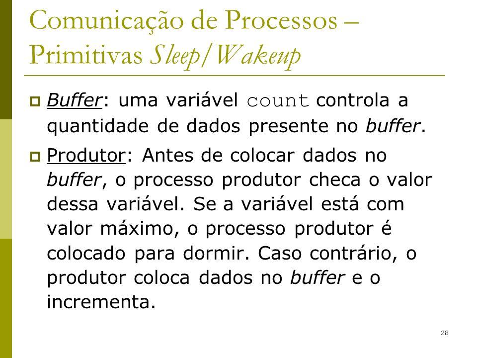 28 Comunicação de Processos – Primitivas Sleep/Wakeup Buffer: uma variável count controla a quantidade de dados presente no buffer.