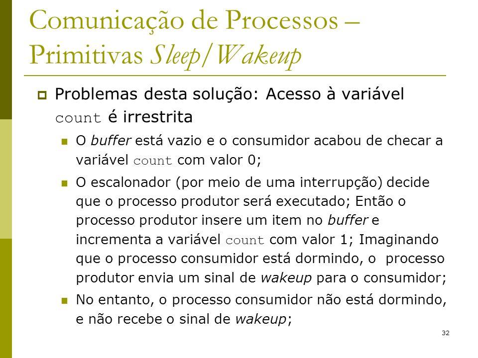 32 Comunicação de Processos – Primitivas Sleep/Wakeup Problemas desta solução: Acesso à variável count é irrestrita O buffer está vazio e o consumidor acabou de checar a variável count com valor 0; O escalonador (por meio de uma interrupção) decide que o processo produtor será executado; Então o processo produtor insere um item no buffer e incrementa a variável count com valor 1; Imaginando que o processo consumidor está dormindo, o processo produtor envia um sinal de wakeup para o consumidor; No entanto, o processo consumidor não está dormindo, e não recebe o sinal de wakeup;
