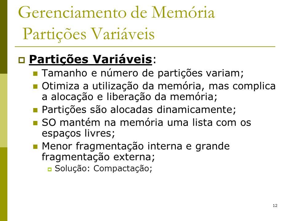 12 Gerenciamento de Memória Partições Variáveis Partições Variáveis: Tamanho e número de partições variam; Otimiza a utilização da memória, mas compli